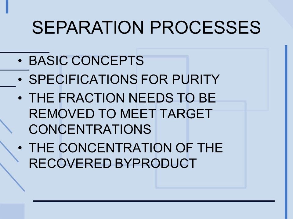 SEPARATION PROCESSES BASIC CONCEPTS SPECIFICATIONS FOR PURITY THE FRACTION NEEDS TO BE REMOVED TO MEET TARGET CONCENTRATIONS THE CONCENTRATION OF THE RECOVERED BYPRODUCT