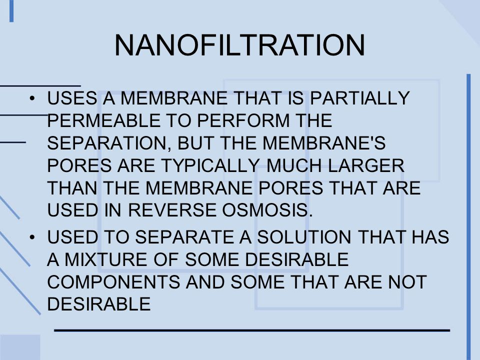 NANOFILTRATION USES A MEMBRANE THAT IS PARTIALLY PERMEABLE TO PERFORM THE SEPARATION, BUT THE MEMBRANE S PORES ARE TYPICALLY MUCH LARGER THAN THE MEMBRANE PORES THAT ARE USED IN REVERSE OSMOSIS.