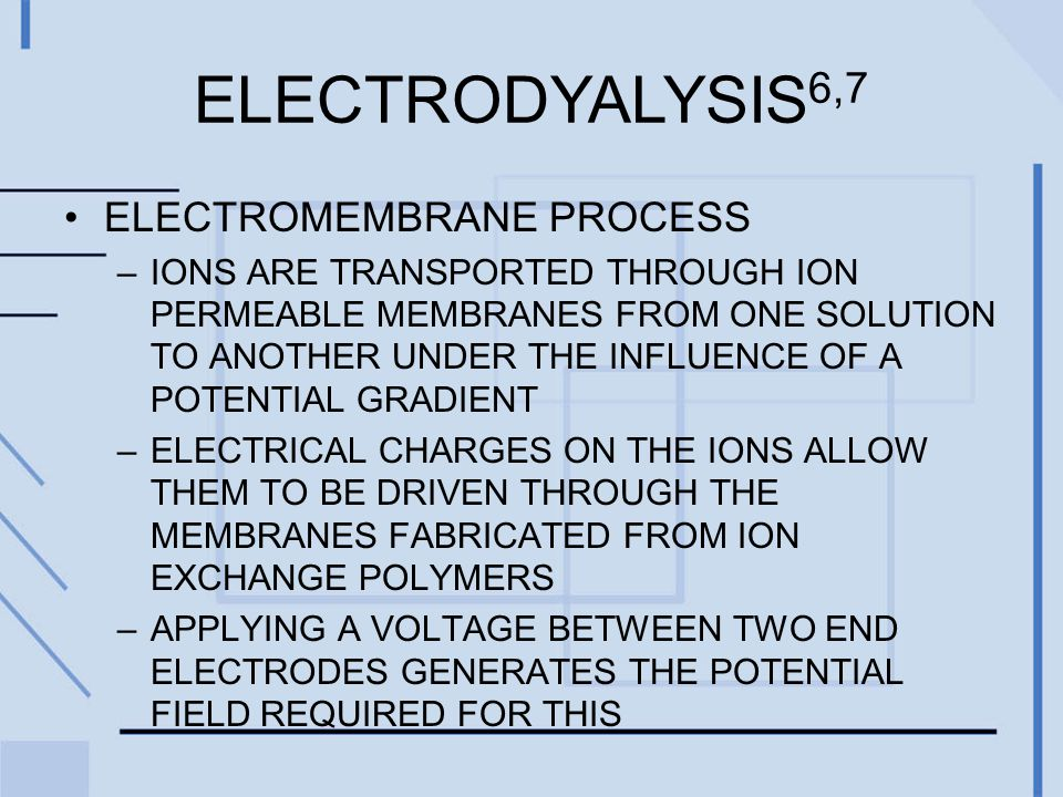 ELECTRODYALYSIS 6,7 ELECTROMEMBRANE PROCESS –IONS ARE TRANSPORTED THROUGH ION PERMEABLE MEMBRANES FROM ONE SOLUTION TO ANOTHER UNDER THE INFLUENCE OF A POTENTIAL GRADIENT –ELECTRICAL CHARGES ON THE IONS ALLOW THEM TO BE DRIVEN THROUGH THE MEMBRANES FABRICATED FROM ION EXCHANGE POLYMERS –APPLYING A VOLTAGE BETWEEN TWO END ELECTRODES GENERATES THE POTENTIAL FIELD REQUIRED FOR THIS