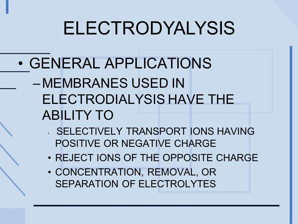 GENERAL APPLICATIONS –MEMBRANES USED IN ELECTRODIALYSIS HAVE THE ABILITY TO SELECTIVELY TRANSPORT IONS HAVING POSITIVE OR NEGATIVE CHARGE REJECT IONS OF THE OPPOSITE CHARGE CONCENTRATION, REMOVAL, OR SEPARATION OF ELECTROLYTES