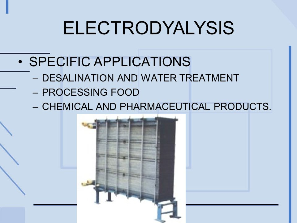ELECTRODYALYSIS SPECIFIC APPLICATIONS –DESALINATION AND WATER TREATMENT –PROCESSING FOOD –CHEMICAL AND PHARMACEUTICAL PRODUCTS.