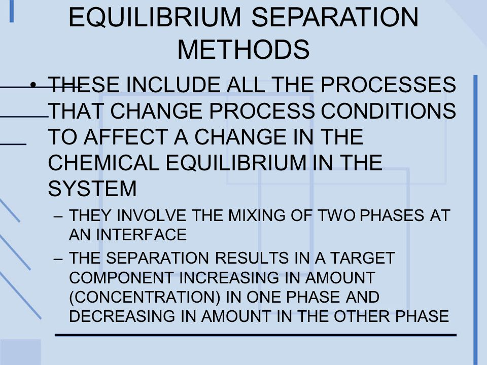 EQUILIBRIUM SEPARATION METHODS THESE INCLUDE ALL THE PROCESSES THAT CHANGE PROCESS CONDITIONS TO AFFECT A CHANGE IN THE CHEMICAL EQUILIBRIUM IN THE SYSTEM –THEY INVOLVE THE MIXING OF TWO PHASES AT AN INTERFACE –THE SEPARATION RESULTS IN A TARGET COMPONENT INCREASING IN AMOUNT (CONCENTRATION) IN ONE PHASE AND DECREASING IN AMOUNT IN THE OTHER PHASE