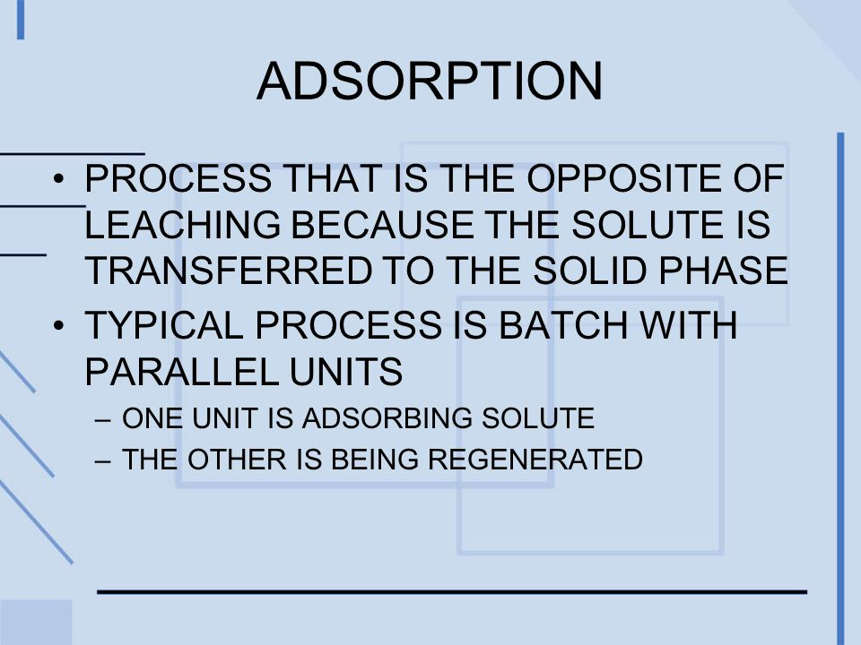 ADSORPTION PROCESS THAT IS THE OPPOSITE OF LEACHING BECAUSE THE SOLUTE IS TRANSFERRED TO THE SOLID PHASE TYPICAL PROCESS IS BATCH WITH PARALLEL UNITS –ONE UNIT IS ADSORBING SOLUTE –THE OTHER IS BEING REGENERATED