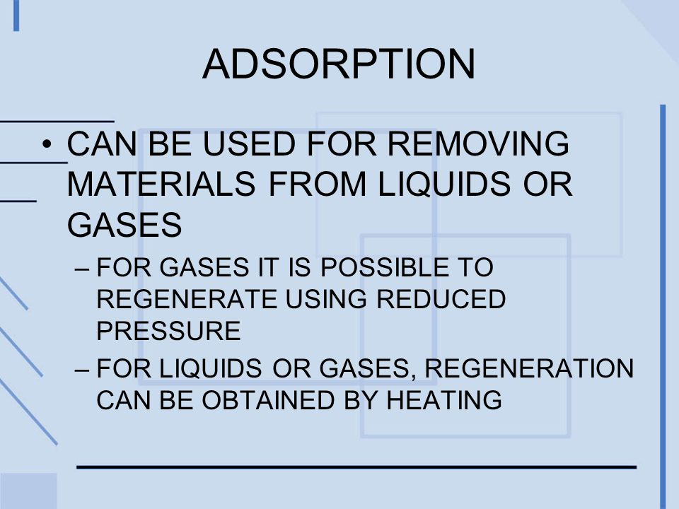 ADSORPTION CAN BE USED FOR REMOVING MATERIALS FROM LIQUIDS OR GASES –FOR GASES IT IS POSSIBLE TO REGENERATE USING REDUCED PRESSURE –FOR LIQUIDS OR GASES, REGENERATION CAN BE OBTAINED BY HEATING