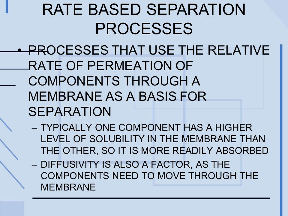 RATE BASED SEPARATION PROCESSES PROCESSES THAT USE THE RELATIVE RATE OF PERMEATION OF COMPONENTS THROUGH A MEMBRANE AS A BASIS FOR SEPARATION –TYPICALLY ONE COMPONENT HAS A HIGHER LEVEL OF SOLUBILITY IN THE MEMBRANE THAN THE OTHER, SO IT IS MORE READILY ABSORBED –DIFFUSIVITY IS ALSO A FACTOR, AS THE COMPONENTS NEED TO MOVE THROUGH THE MEMBRANE