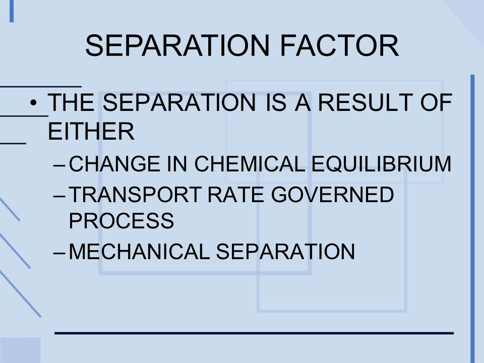 SEPARATION FACTOR THE SEPARATION IS A RESULT OF EITHER –CHANGE IN CHEMICAL EQUILIBRIUM –TRANSPORT RATE GOVERNED PROCESS –MECHANICAL SEPARATION