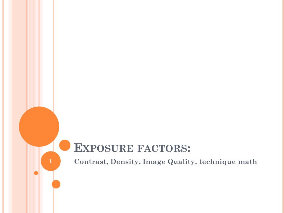 E XPOSURE FACTORS : Contrast, Density, Image Quality, technique math 1
