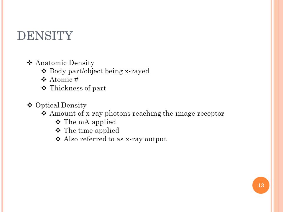 DENSITY  Anatomic Density  Body part/object being x-rayed  Atomic #  Thickness of part  Optical Density  Amount of x-ray photons reaching the image receptor  The mA applied  The time applied  Also referred to as x-ray output 13
