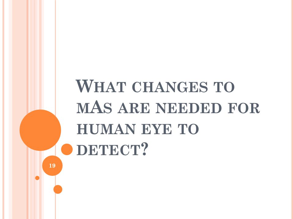 W HAT CHANGES TO M A S ARE NEEDED FOR HUMAN EYE TO DETECT 19