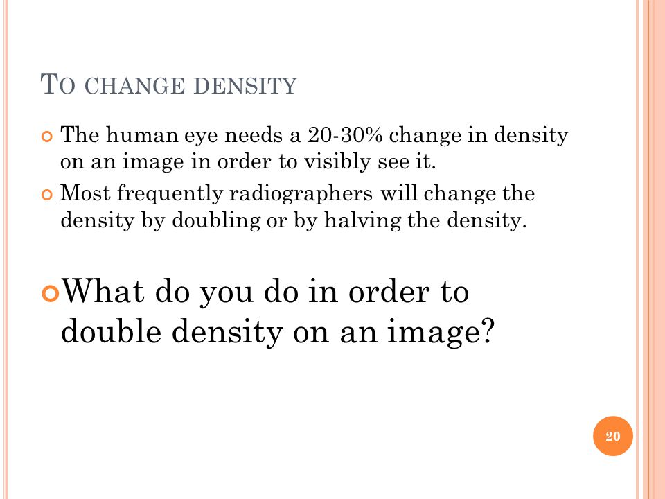 T O CHANGE DENSITY The human eye needs a 20-30% change in density on an image in order to visibly see it.