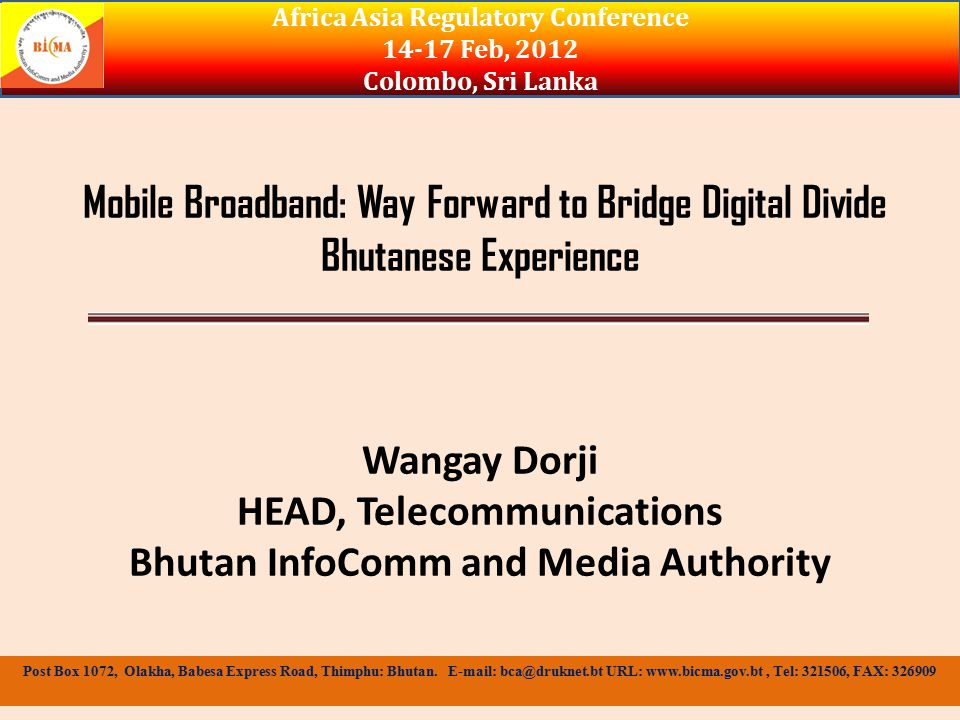 Mobile Broadband: Way Forward to Bridge Digital Divide Bhutanese Experience Wangay Dorji HEAD, Telecommunications Bhutan InfoComm and Media Authority Africa Asia Regulatory Conference Feb, 2012 Colombo, Sri Lanka Post Box 1072, Olakha, Babesa Express Road, Thimphu: Bhutan.
