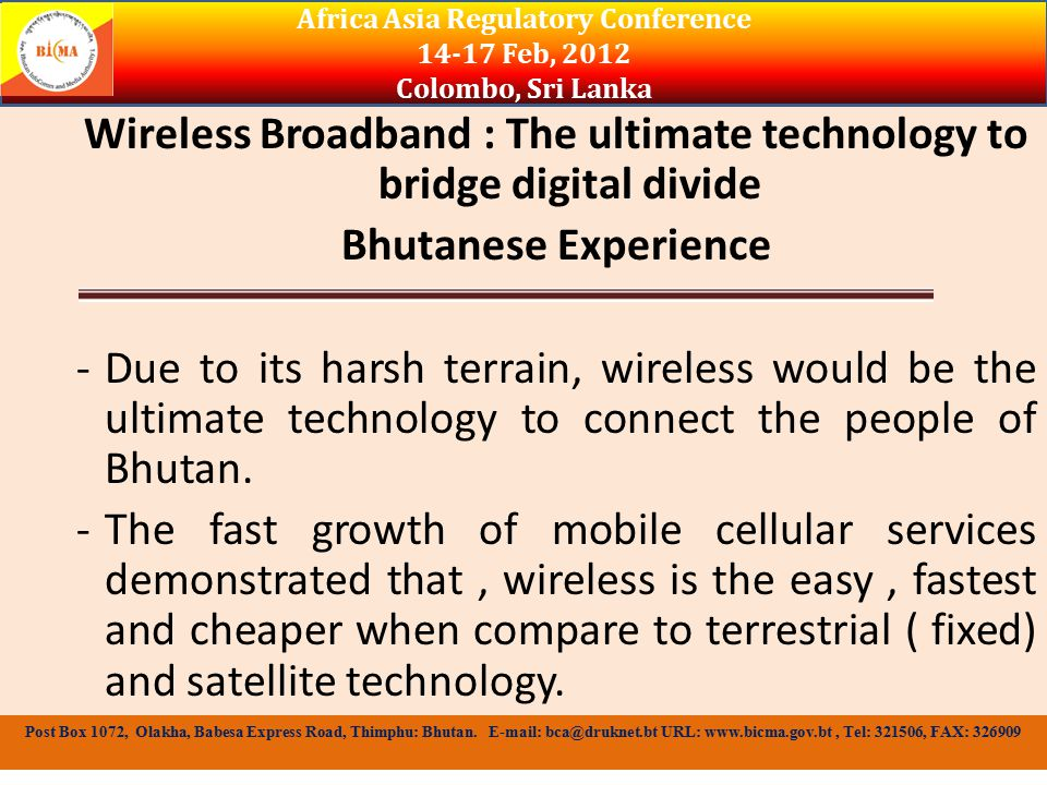 Wireless Broadband : The ultimate technology to bridge digital divide Bhutanese Experience -Due to its harsh terrain, wireless would be the ultimate technology to connect the people of Bhutan.