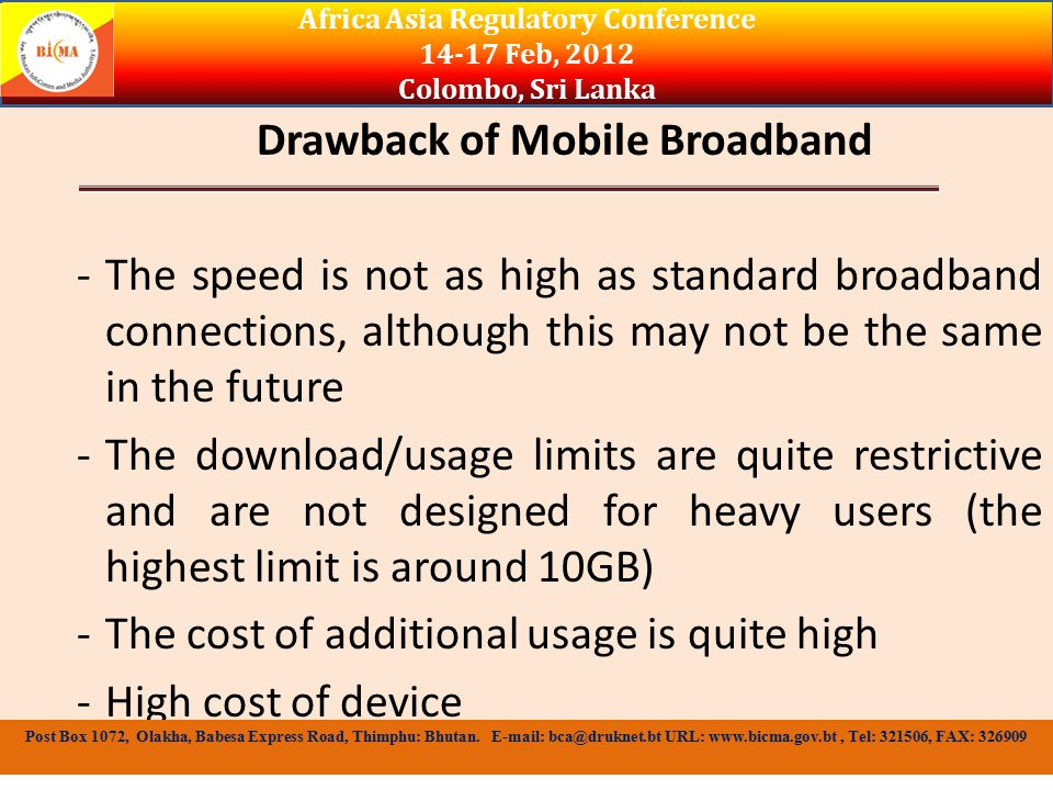 Drawback of Mobile Broadband -The speed is not as high as standard broadband connections, although this may not be the same in the future -The download/usage limits are quite restrictive and are not designed for heavy users (the highest limit is around 10GB) -The cost of additional usage is quite high -High cost of device Africa Asia Regulatory Conference Feb, 2012 Colombo, Sri Lanka Post Box 1072, Olakha, Babesa Express Road, Thimphu: Bhutan.
