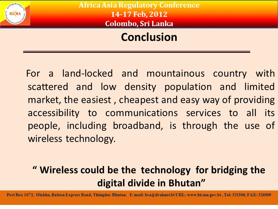 Conclusion For a land-locked and mountainous country with scattered and low density population and limited market, the easiest, cheapest and easy way of providing accessibility to communications services to all its people, including broadband, is through the use of wireless technology.