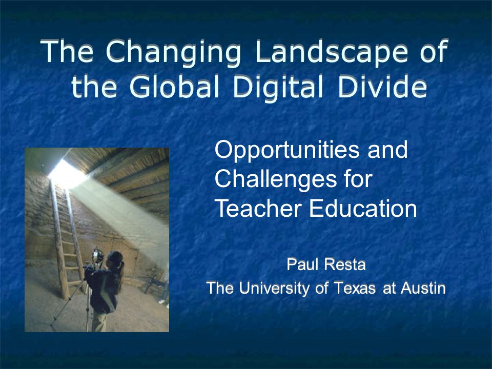 The Changing Landscape of the Global Digital Divide Paul Resta The University of Texas at Austin Paul Resta The University of Texas at Austin Opportunities and Challenges for Teacher Education