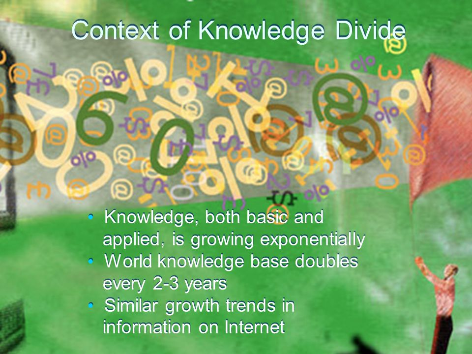 Context of Knowledge Divide Knowledge, both basic and applied, is growing exponentially World knowledge base doubles every 2-3 years Similar growth trends in information on Internet Knowledge, both basic and applied, is growing exponentially World knowledge base doubles every 2-3 years Similar growth trends in information on Internet