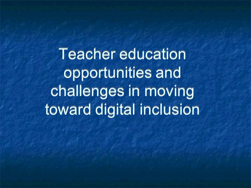 Teacher education opportunities and challenges in moving toward digital inclusion