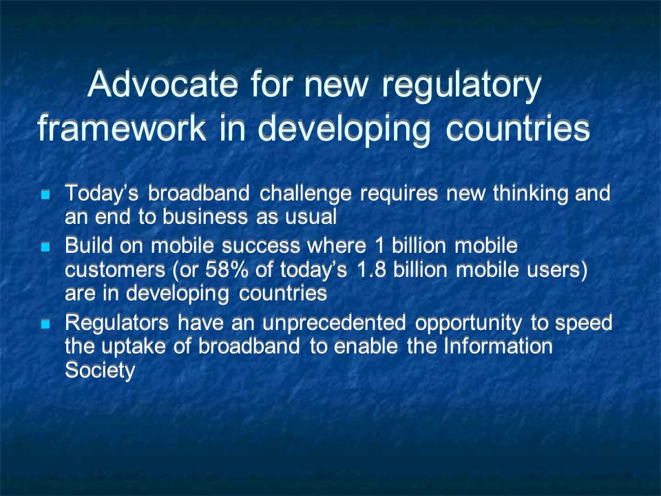 Advocate for new regulatory framework in developing countries Today's broadband challenge requires new thinking and an end to business as usual Build on mobile success where 1 billion mobile customers (or 58% of today's 1.8 billion mobile users) are in developing countries Regulators have an unprecedented opportunity to speed the uptake of broadband to enable the Information Society Today's broadband challenge requires new thinking and an end to business as usual Build on mobile success where 1 billion mobile customers (or 58% of today's 1.8 billion mobile users) are in developing countries Regulators have an unprecedented opportunity to speed the uptake of broadband to enable the Information Society