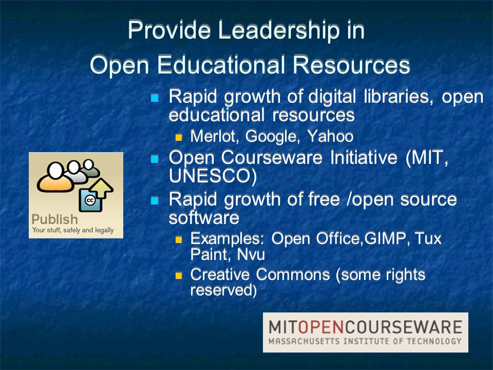 Provide Leadership in Open Educational Resources Rapid growth of digital libraries, open educational resources Merlot, Google, Yahoo Open Courseware Initiative (MIT, UNESCO) Rapid growth of free /open source software Examples: Open Office,GIMP, Tux Paint, Nvu Creative Commons (some rights reserved ) Rapid growth of digital libraries, open educational resources Merlot, Google, Yahoo Open Courseware Initiative (MIT, UNESCO) Rapid growth of free /open source software Examples: Open Office,GIMP, Tux Paint, Nvu Creative Commons (some rights reserved )