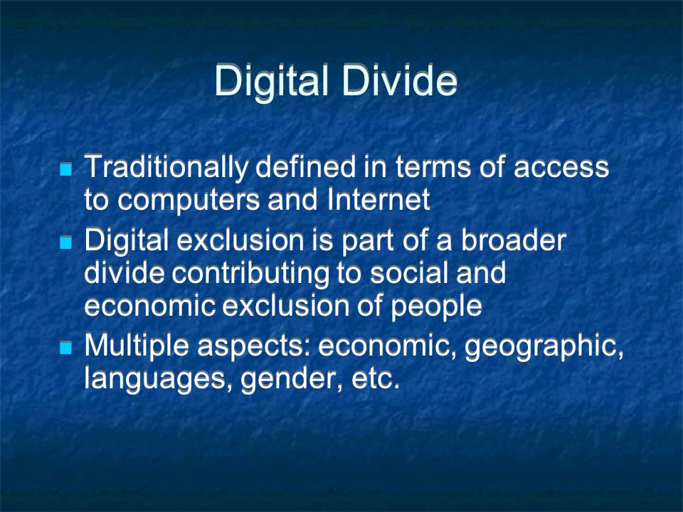 Digital Divide Traditionally defined in terms of access to computers and Internet Digital exclusion is part of a broader divide contributing to social and economic exclusion of people Multiple aspects: economic, geographic, languages, gender, etc.