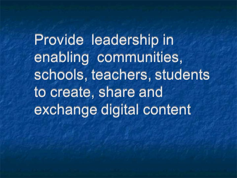 Provide leadership in enabling communities, schools, teachers, students to create, share and exchange digital content