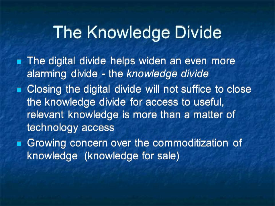 The Knowledge Divide The digital divide helps widen an even more alarming divide - the knowledge divide Closing the digital divide will not suffice to close the knowledge divide for access to useful, relevant knowledge is more than a matter of technology access Growing concern over the commoditization of knowledge (knowledge for sale) The digital divide helps widen an even more alarming divide - the knowledge divide Closing the digital divide will not suffice to close the knowledge divide for access to useful, relevant knowledge is more than a matter of technology access Growing concern over the commoditization of knowledge (knowledge for sale)