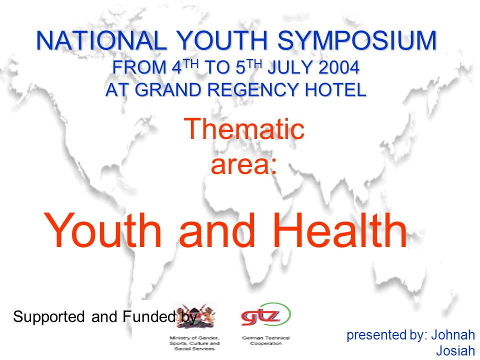 NATIONAL YOUTH SYMPOSIUM FROM 4 TH TO 5 TH JULY 2004 AT GRAND REGENCY HOTEL Youth and Health presented by: Johnah Josiah Thematic area: Supported and Funded by