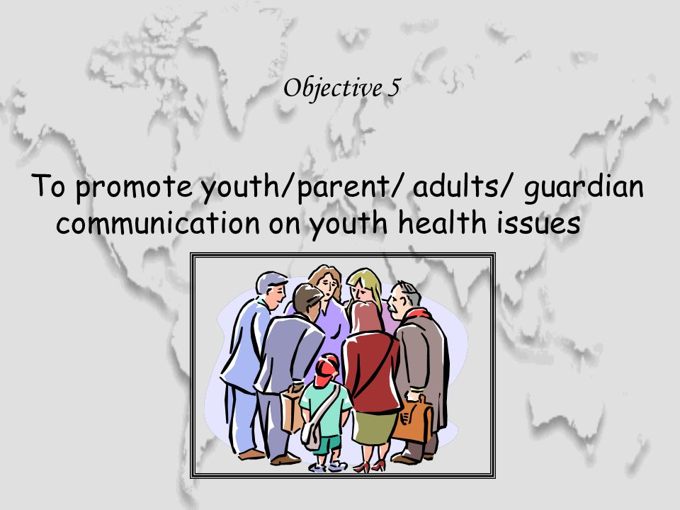 Objective 5 To promote youth/parent/ adults/ guardian communication on youth health issues