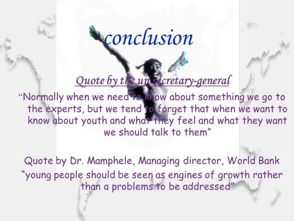 conclusion Quote by the un secretary-general Normally when we need to know about something we go to the experts, but we tend to forget that when we want to know about youth and what they feel and what they want we should talk to them Quote by Dr.
