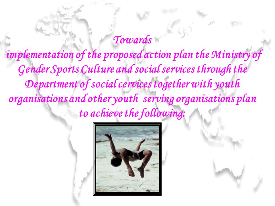 Towards implementation of the proposed action plan the Ministry of Gender Sports Culture and social services through the Department of social cervices together with youth organisations and other youth serving organisations plan to achieve the following: