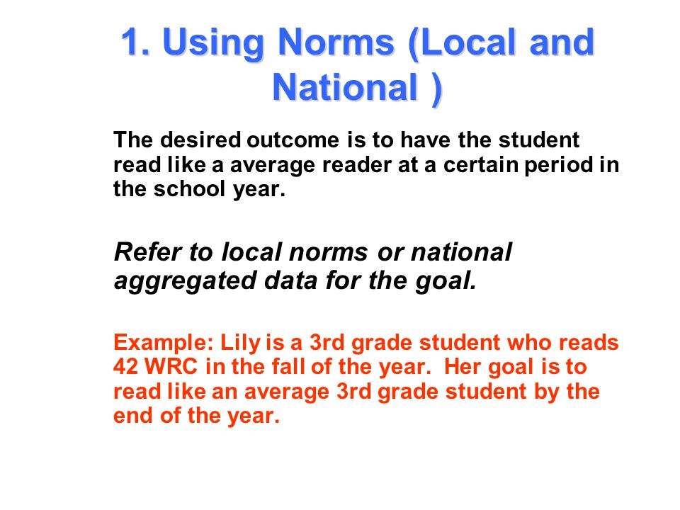 Selecting Standards to Write Goals 1.Using Linkages to High Stakes Tests 2.Using Normative Growth Rates 3.Using Norms (Local or National) 1.
