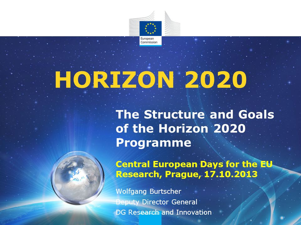 The Structure and Goals of the Horizon 2020 Programme Central European Days for the EU Research, Prague, HORIZON 2020 Wolfgang Burtscher Deputy Director General DG Research and Innovation