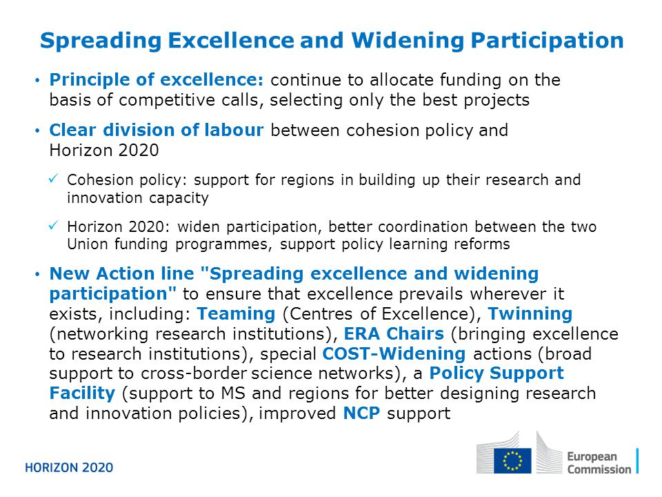 Spreading Excellence and Widening Participation Principle of excellence: continue to allocate funding on the basis of competitive calls, selecting only the best projects Clear division of labour between cohesion policy and Horizon 2020 Cohesion policy: support for regions in building up their research and innovation capacity Horizon 2020: widen participation, better coordination between the two Union funding programmes, support policy learning reforms New Action line Spreading excellence and widening participation to ensure that excellence prevails wherever it exists, including: Teaming (Centres of Excellence), Twinning (networking research institutions), ERA Chairs (bringing excellence to research institutions), special COST-Widening actions (broad support to cross-border science networks), a Policy Support Facility (support to MS and regions for better designing research and innovation policies), improved NCP support