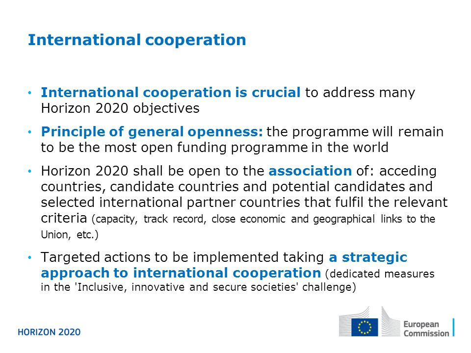 International cooperation International cooperation is crucial to address many Horizon 2020 objectives Principle of general openness: the programme will remain to be the most open funding programme in the world Horizon 2020 shall be open to the association of: acceding countries, candidate countries and potential candidates and selected international partner countries that fulfil the relevant criteria (capacity, track record, close economic and geographical links to the Union, etc.) Targeted actions to be implemented taking a strategic approach to international cooperation (dedicated measures in the Inclusive, innovative and secure societies challenge)