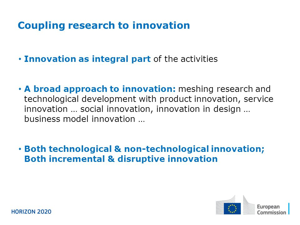 Coupling research to innovation Innovation as integral part of the activities A broad approach to innovation: meshing research and technological development with product innovation, service innovation … social innovation, innovation in design … business model innovation … Both technological & non-technological innovation; Both incremental & disruptive innovation