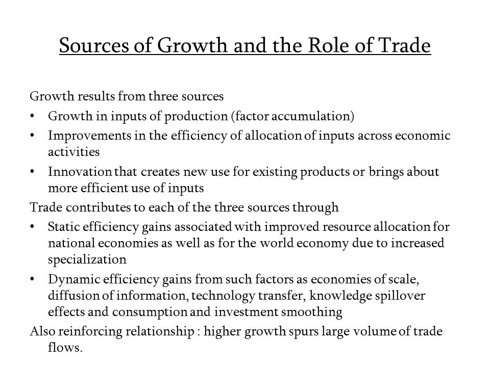 Sources of Growth and the Role of Trade Growth results from three sources Growth in inputs of production (factor accumulation) Improvements in the efficiency of allocation of inputs across economic activities Innovation that creates new use for existing products or brings about more efficient use of inputs Trade contributes to each of the three sources through Static efficiency gains associated with improved resource allocation for national economies as well as for the world economy due to increased specialization Dynamic efficiency gains from such factors as economies of scale, diffusion of information, technology transfer, knowledge spillover effects and consumption and investment smoothing Also reinforcing relationship : higher growth spurs large volume of trade flows.