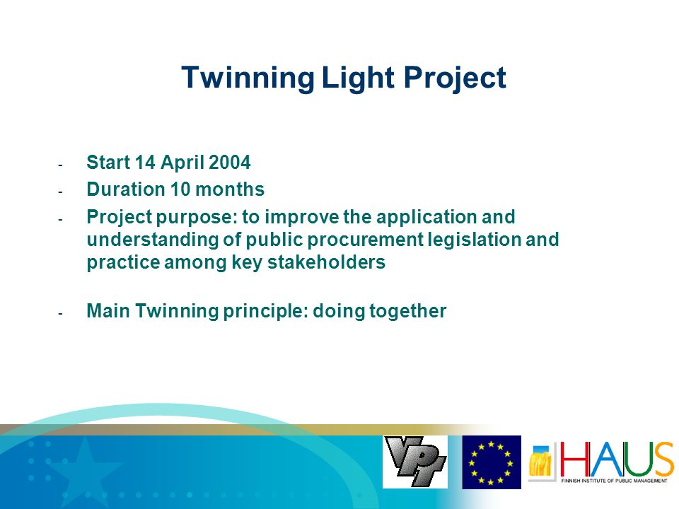 - Start 14 April Duration 10 months - Project purpose: to improve the application and understanding of public procurement legislation and practice among key stakeholders - Main Twinning principle: doing together Twinning Light Project