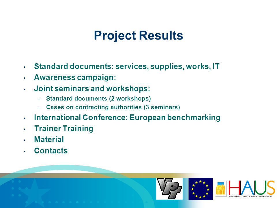 Project Results Standard documents: services, supplies, works, IT Awareness campaign: Joint seminars and workshops: – Standard documents (2 workshops) – Cases on contracting authorities (3 seminars) International Conference: European benchmarking Trainer Training Material Contacts