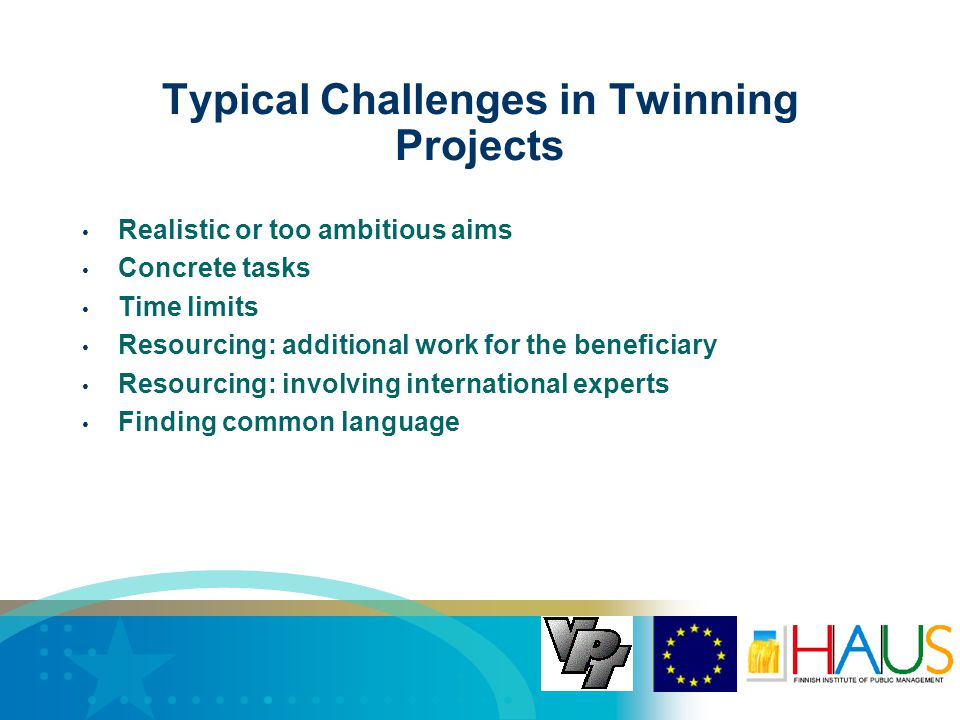 Typical Challenges in Twinning Projects Realistic or too ambitious aims Concrete tasks Time limits Resourcing: additional work for the beneficiary Resourcing: involving international experts Finding common language