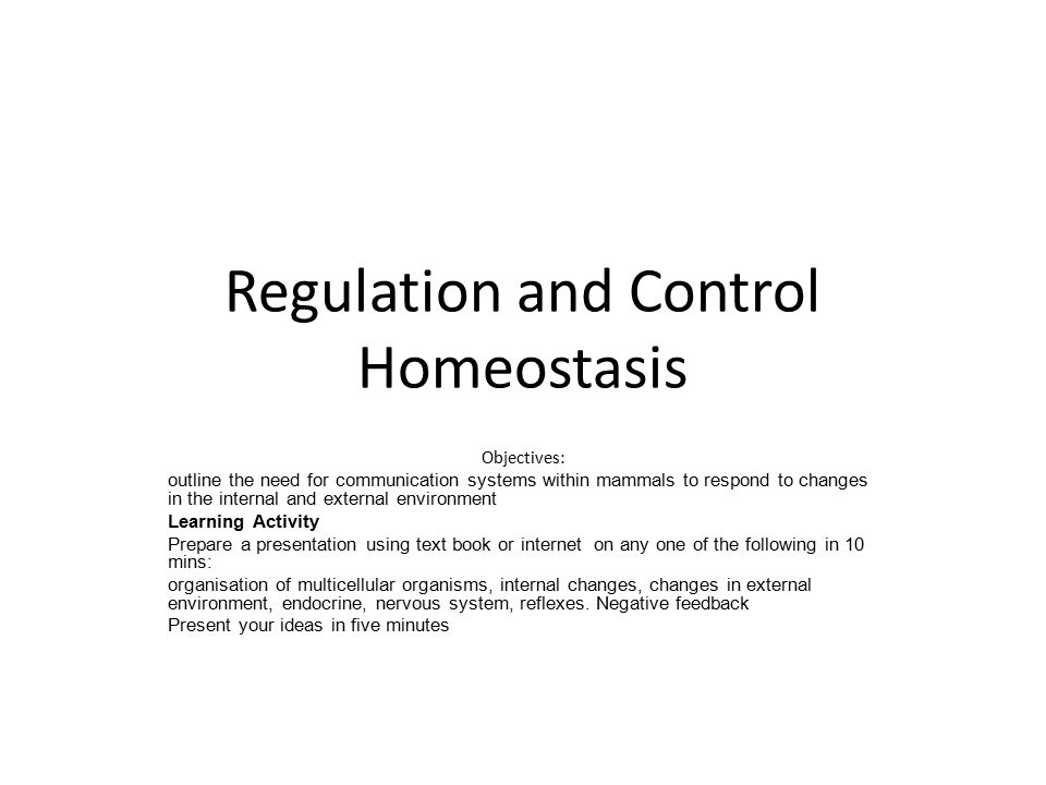 Regulation and Control Homeostasis Objectives: outline the need for communication systems within mammals to respond to changes in the internal and external environment Learning Activity Prepare a presentation using text book or internet on any one of the following in 10 mins: organisation of multicellular organisms, internal changes, changes in external environment, endocrine, nervous system, reflexes.