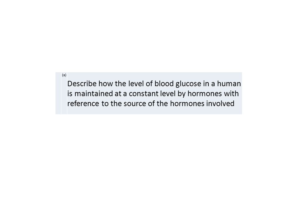(a) Describe how the level of blood glucose in a human is maintained at a constant level by hormones with reference to the source of the hormones involved