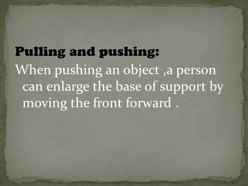 Pulling and pushing: When pushing an object,a person can enlarge the base of support by moving the front forward.
