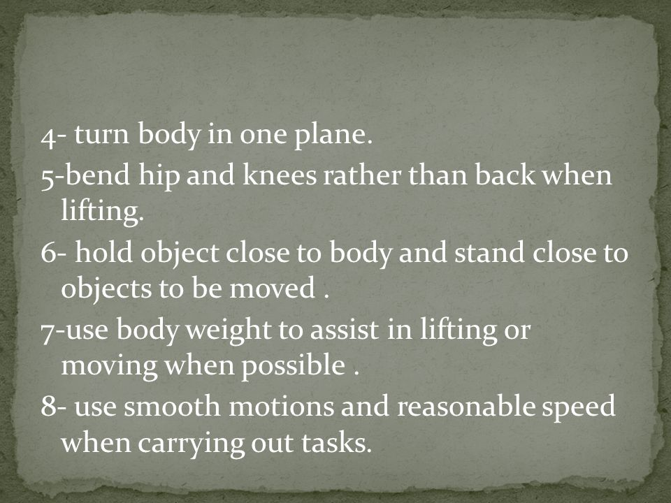 4- turn body in one plane. 5-bend hip and knees rather than back when lifting.