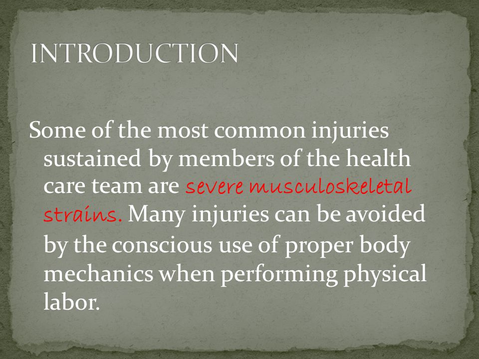 Some of the most common injuries sustained by members of the health care team are severe musculoskeletal strains.