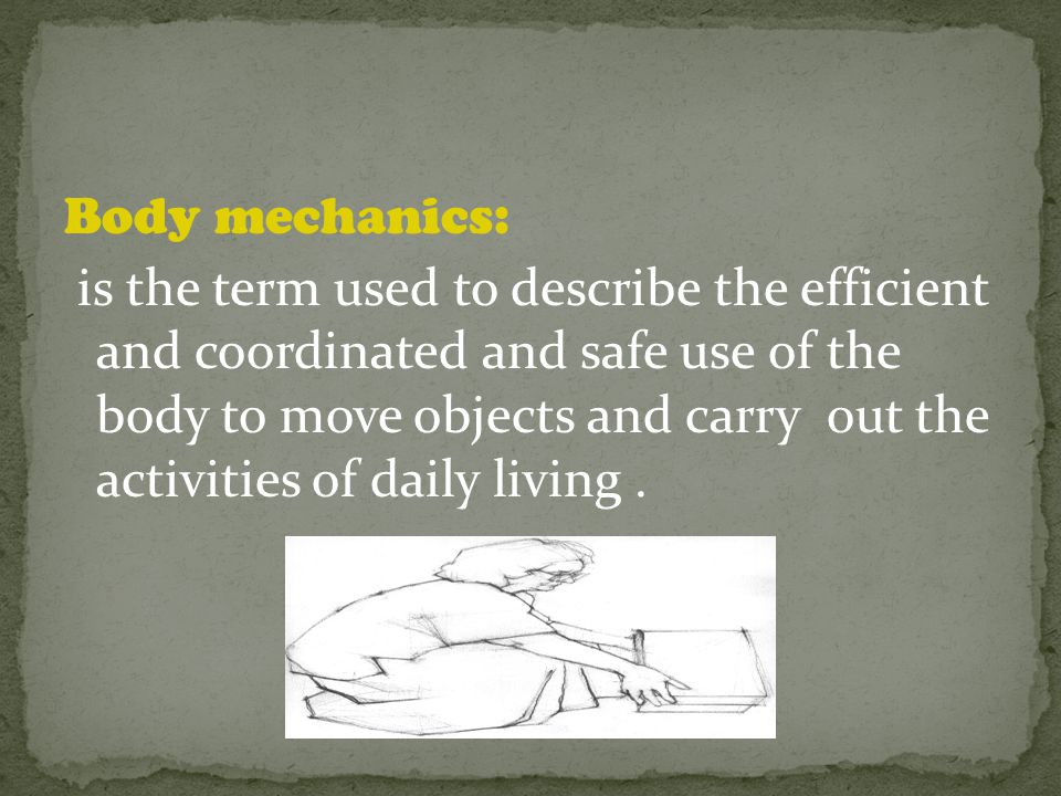 Body mechanics: is the term used to describe the efficient and coordinated and safe use of the body to move objects and carry out the activities of daily living.