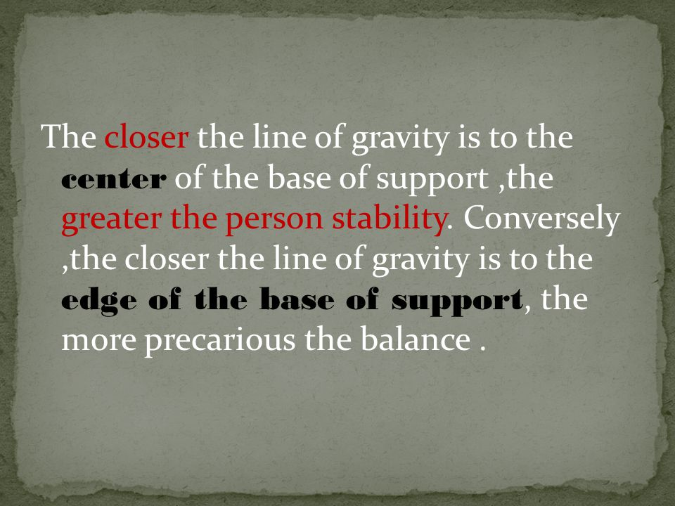 The closer the line of gravity is to the center of the base of support,the greater the person stability.