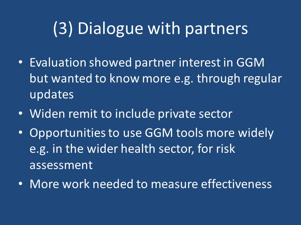 (3) Dialogue with partners Evaluation showed partner interest in GGM but wanted to know more e.g.