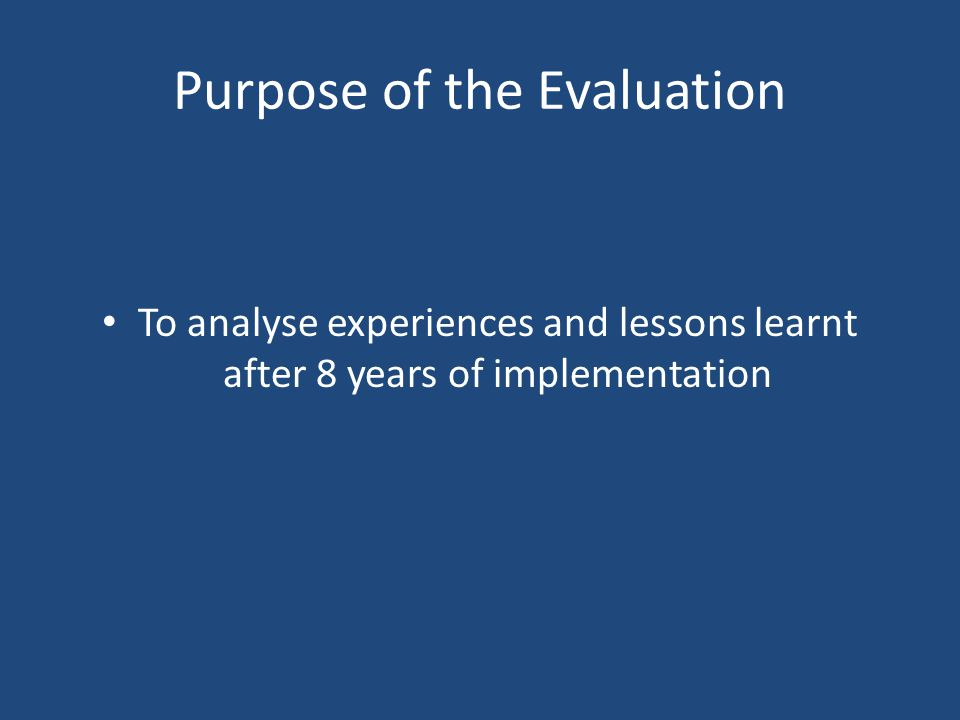 Purpose of the Evaluation To analyse experiences and lessons learnt after 8 years of implementation