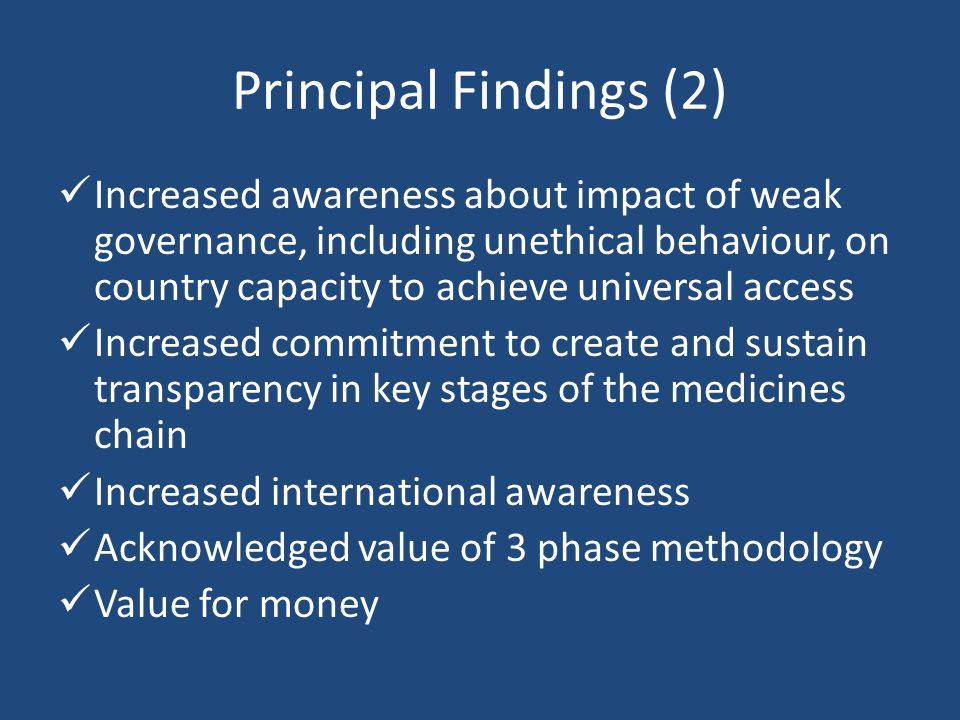 Principal Findings (2) Increased awareness about impact of weak governance, including unethical behaviour, on country capacity to achieve universal access Increased commitment to create and sustain transparency in key stages of the medicines chain Increased international awareness Acknowledged value of 3 phase methodology Value for money