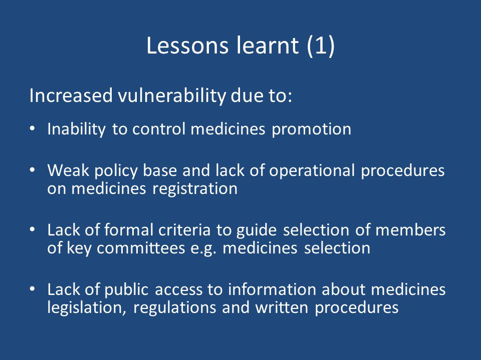 Lessons learnt (1) Increased vulnerability due to: Inability to control medicines promotion Weak policy base and lack of operational procedures on medicines registration Lack of formal criteria to guide selection of members of key committees e.g.